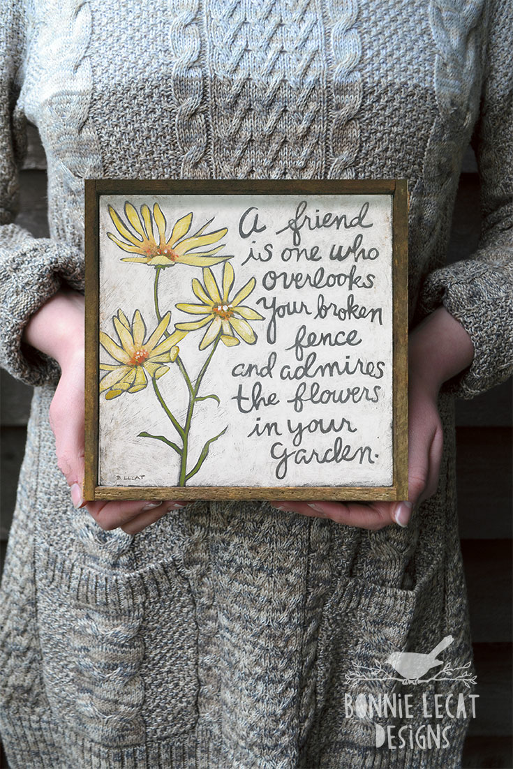 """A friend is one who overlooks your broken fence and admires the flowers in your garden."" This inspirational friendship quote makes a great gift for a friend. Available in two sizes. Learn more at https://www.bonnielecatdesigns.com"